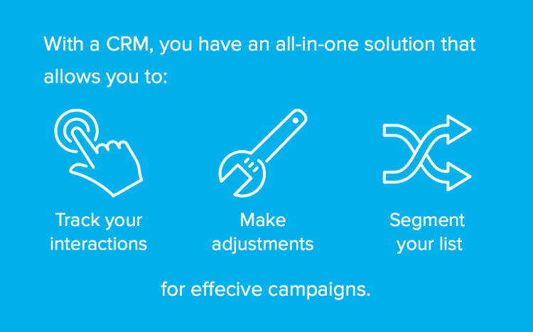 With a CRM you can track interactions, make adjustments, and segment your list for effective campaigns